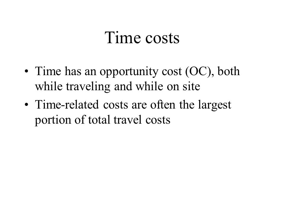 Time costs Time has an opportunity cost (OC), both while traveling and while on site.