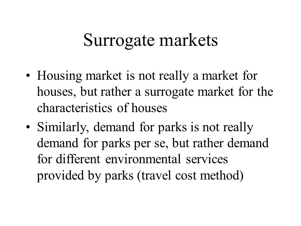 Surrogate markets Housing market is not really a market for houses, but rather a surrogate market for the characteristics of houses.