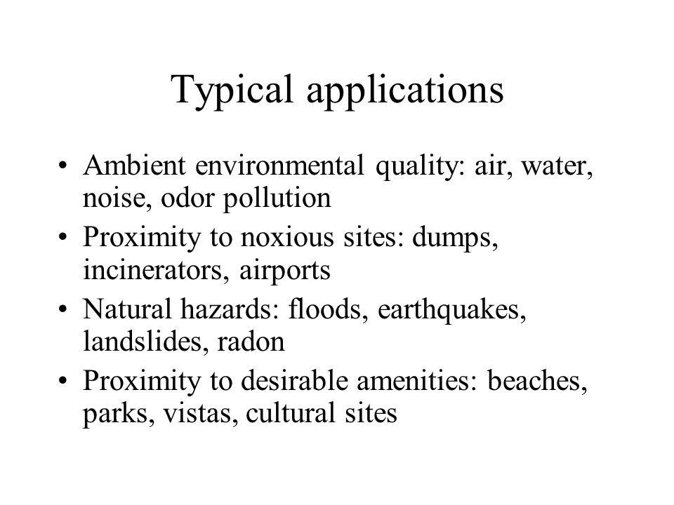 Typical applications Ambient environmental quality: air, water, noise, odor pollution. Proximity to noxious sites: dumps, incinerators, airports.