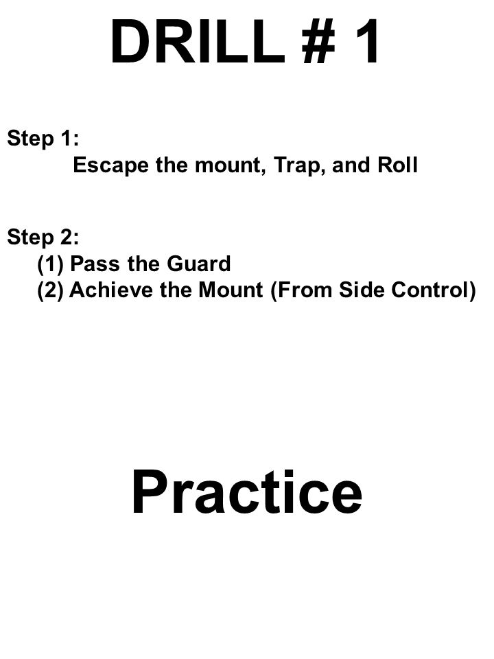 DRILL # 1 Practice Step 1: Escape the mount, Trap, and Roll Step 2:
