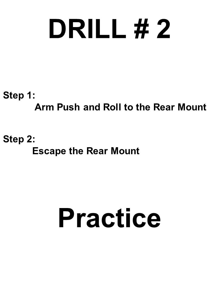 DRILL # 2 Practice Step 1: Arm Push and Roll to the Rear Mount Step 2: