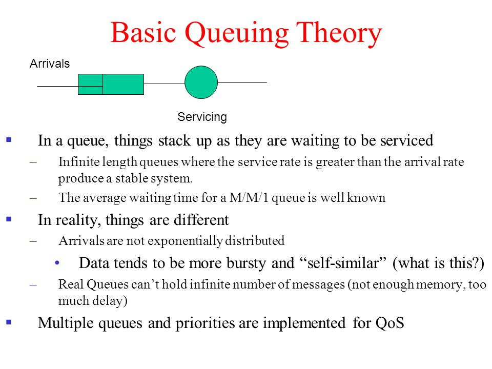 Basic Queuing Theory Arrivals. Servicing. In a queue, things stack up as they are waiting to be serviced.