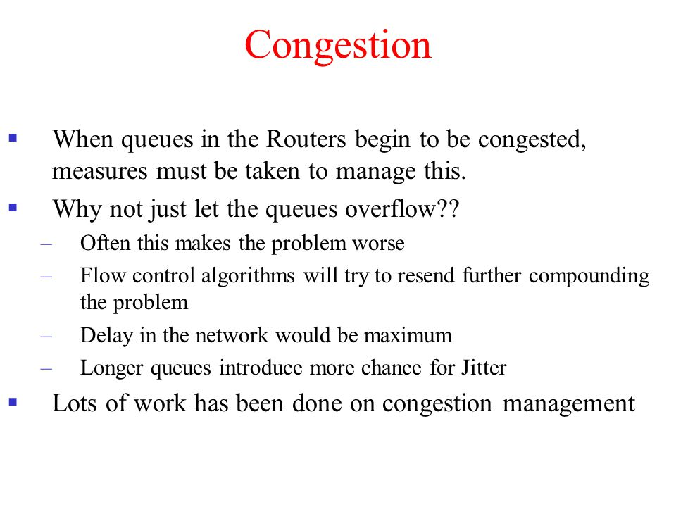 Congestion When queues in the Routers begin to be congested, measures must be taken to manage this.