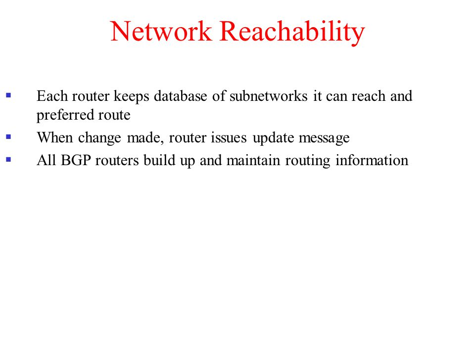 Network Reachability Each router keeps database of subnetworks it can reach and preferred route. When change made, router issues update message.