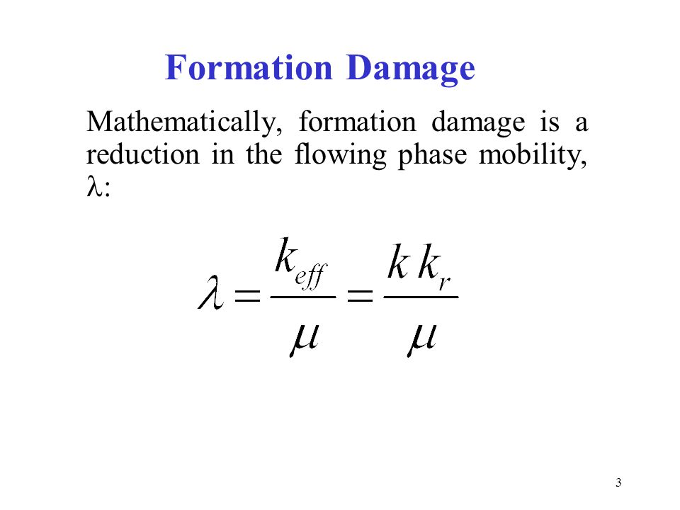 Formation Damage Mathematically, formation damage is a reduction in the flowing phase mobility, l: 13.