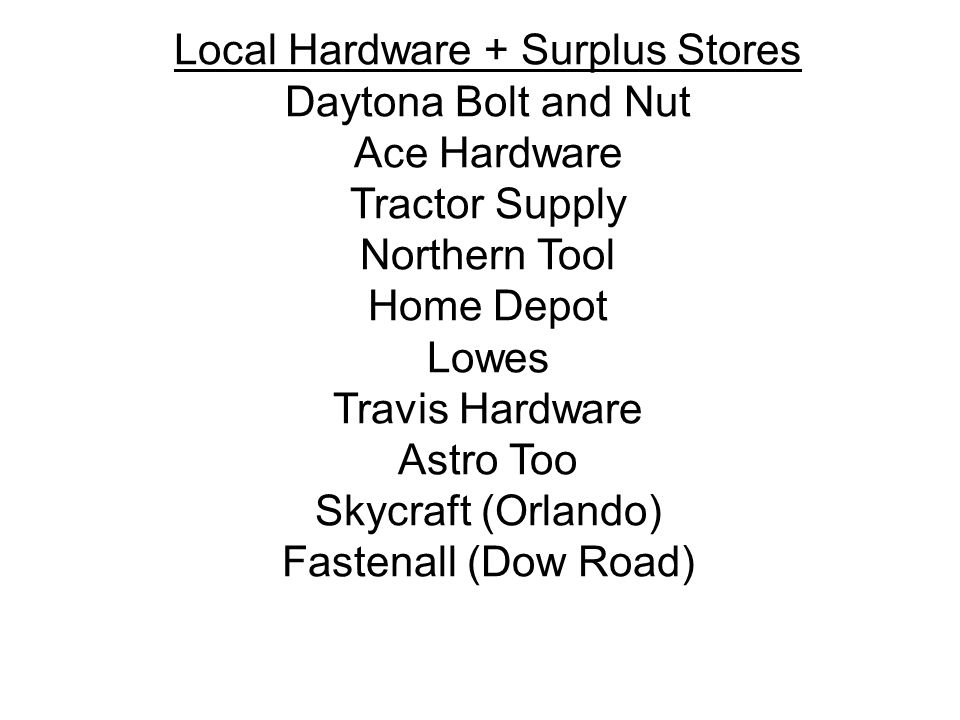 Local Hardware + Surplus Stores Daytona Bolt and Nut Ace Hardware Tractor Supply Northern Tool Home Depot Lowes Travis Hardware Astro Too Skycraft (Orlando) Fastenall (Dow Road)