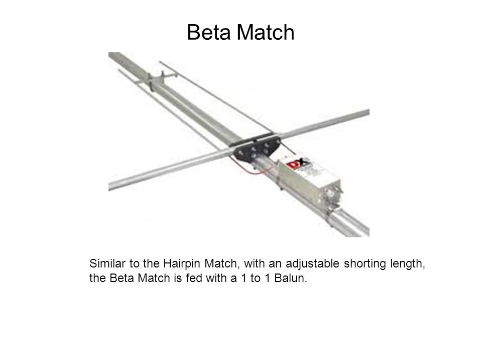 Beta Match Similar to the Hairpin Match, with an adjustable shorting length, the Beta Match is fed with a 1 to 1 Balun.