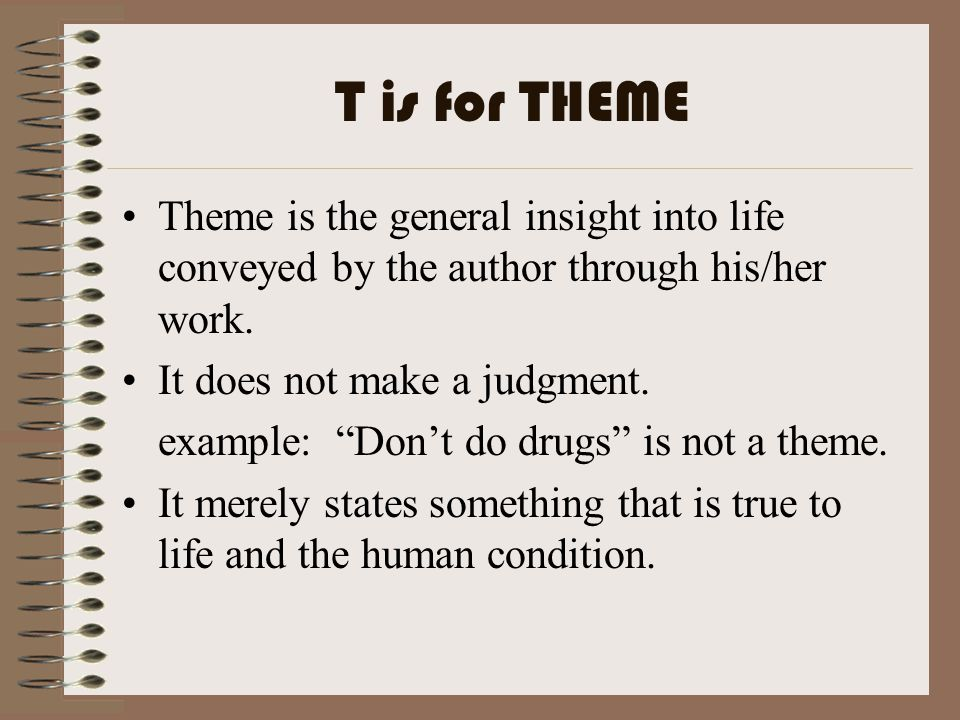 T is for THEME Theme is the general insight into life conveyed by the author through his/her work. It does not make a judgment.