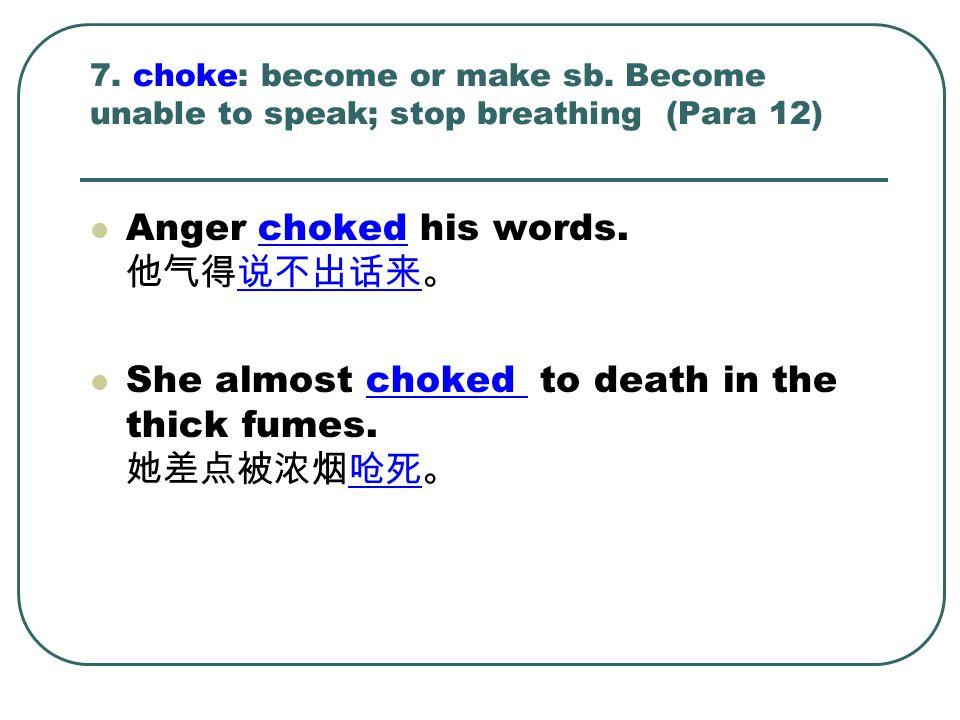Anger choked his words. 他气得说不出话来。