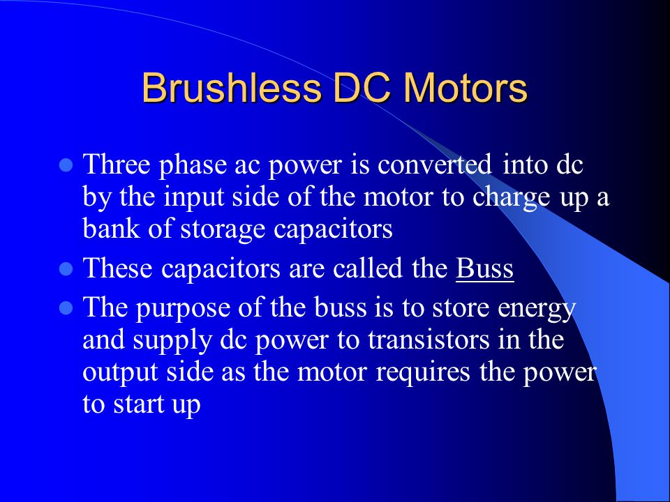 Brushless DC Motors Three phase ac power is converted into dc by the input side of the motor to charge up a bank of storage capacitors.
