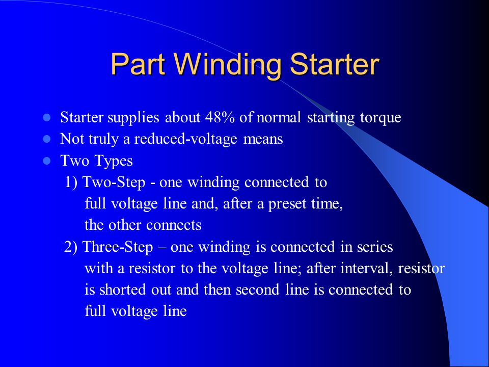 Part Winding Starter Starter supplies about 48% of normal starting torque. Not truly a reduced-voltage means.