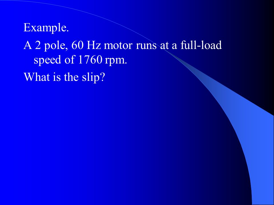 Example. A 2 pole, 60 Hz motor runs at a full-load speed of 1760 rpm. What is the slip