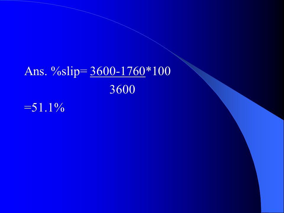 Ans. %slip= 3600-1760*100 3600 =51.1%