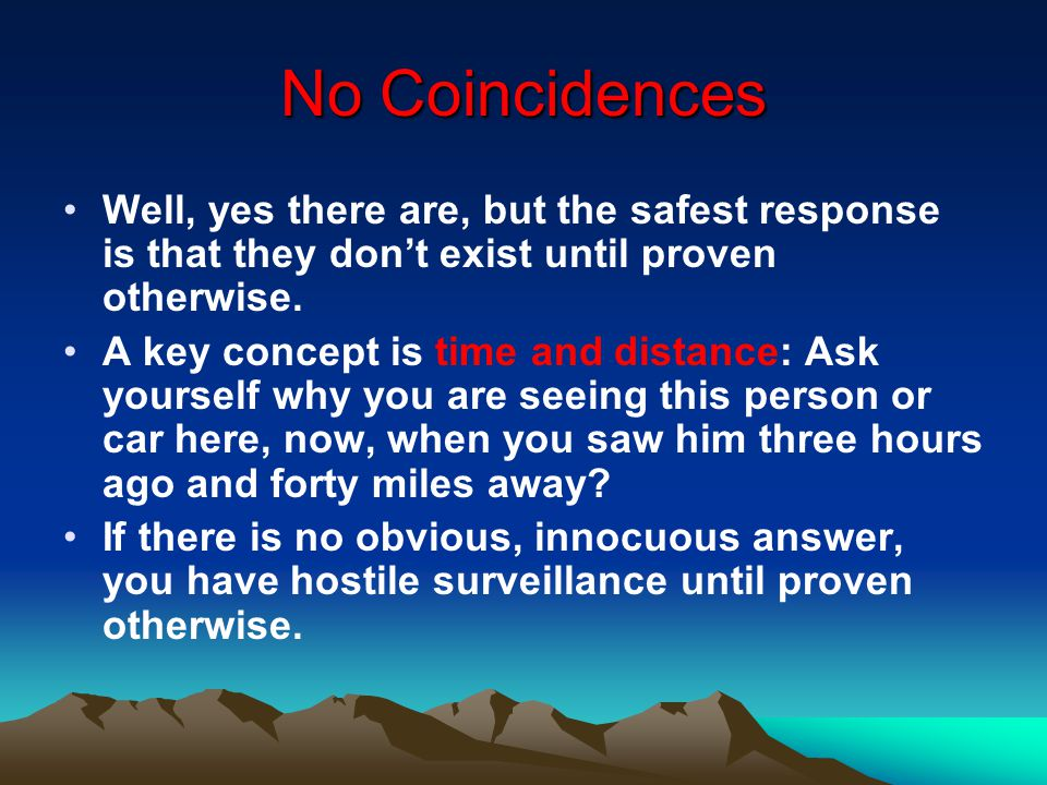 No Coincidences Well, yes there are, but the safest response is that they don't exist until proven otherwise.