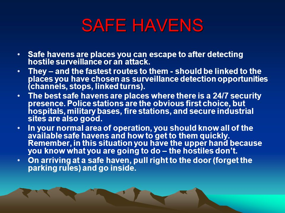 SAFE HAVENS Safe havens are places you can escape to after detecting hostile surveillance or an attack.