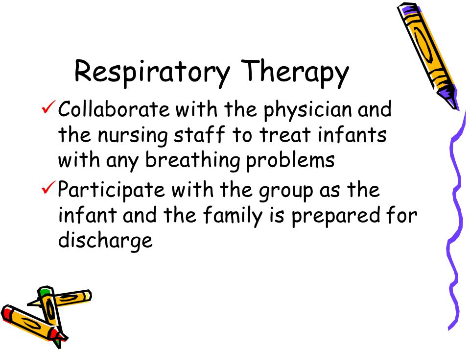 Respiratory Therapy Collaborate with the physician and the nursing staff to treat infants with any breathing problems.