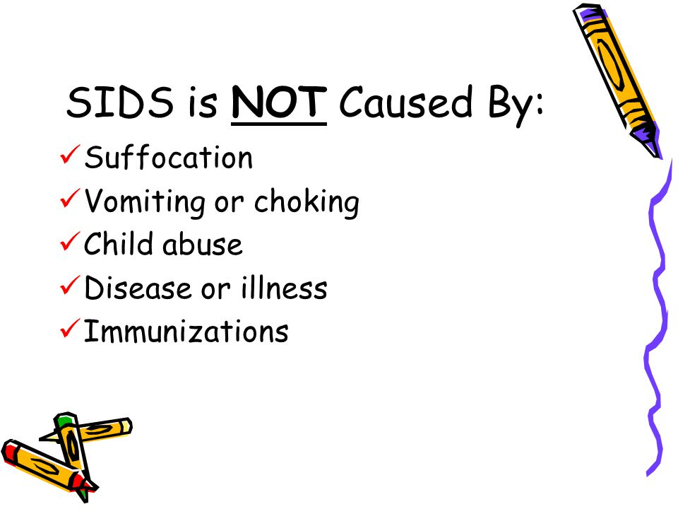 SIDS is NOT Caused By: Suffocation Vomiting or choking Child abuse