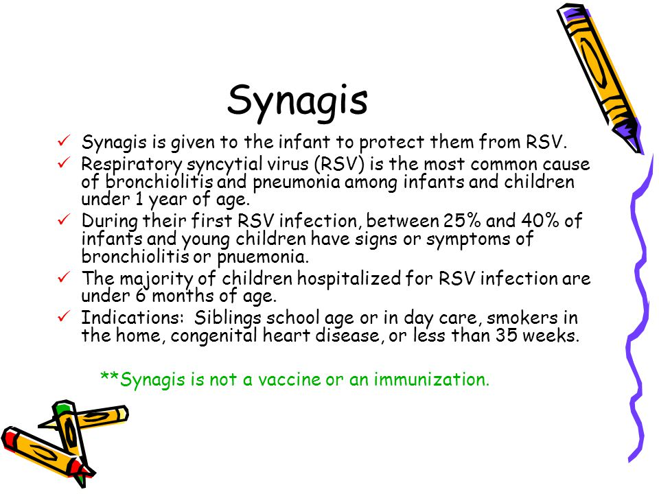 Synagis Synagis is given to the infant to protect them from RSV.
