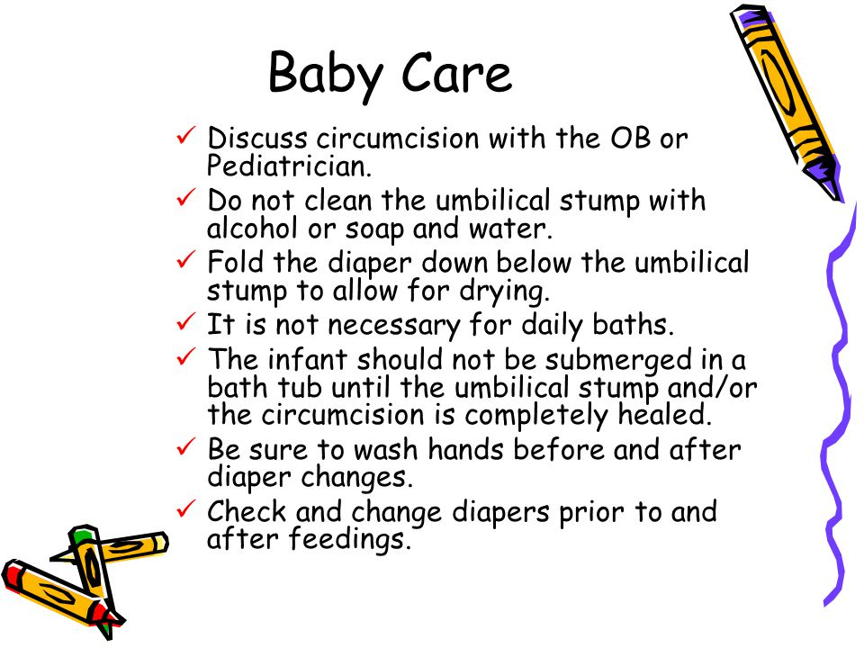 Baby Care Discuss circumcision with the OB or Pediatrician.