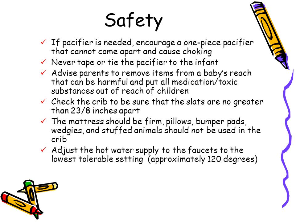 Safety If pacifier is needed, encourage a one-piece pacifier that cannot come apart and cause choking.