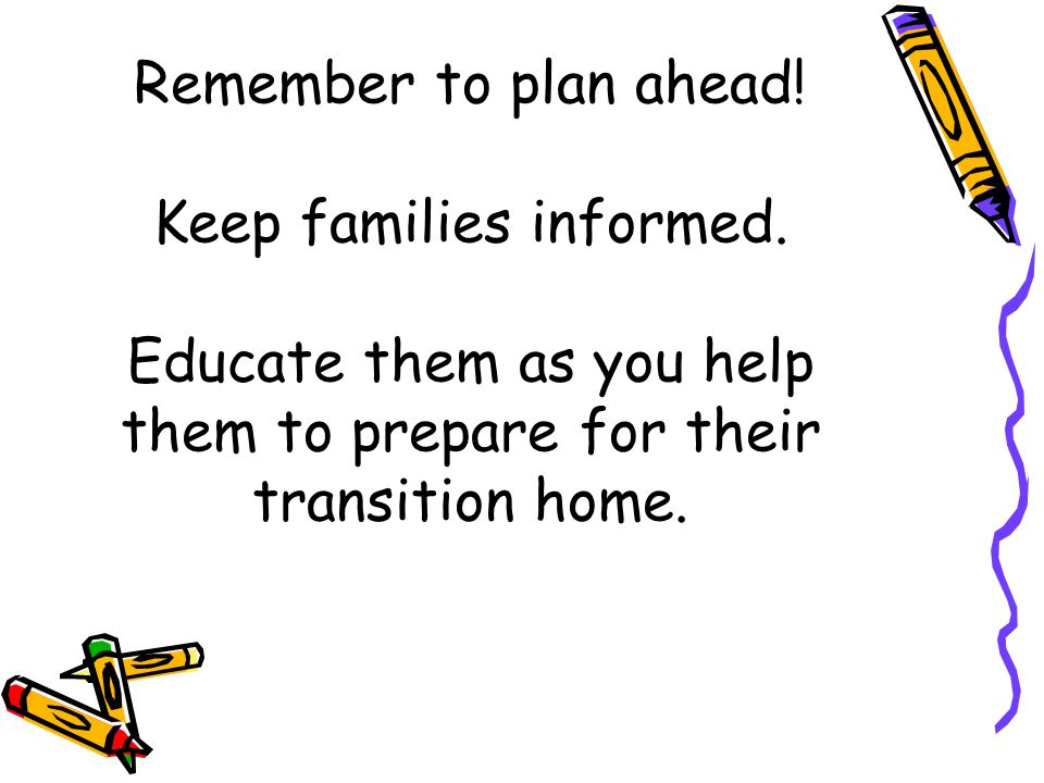 Remember to plan ahead. Keep families informed