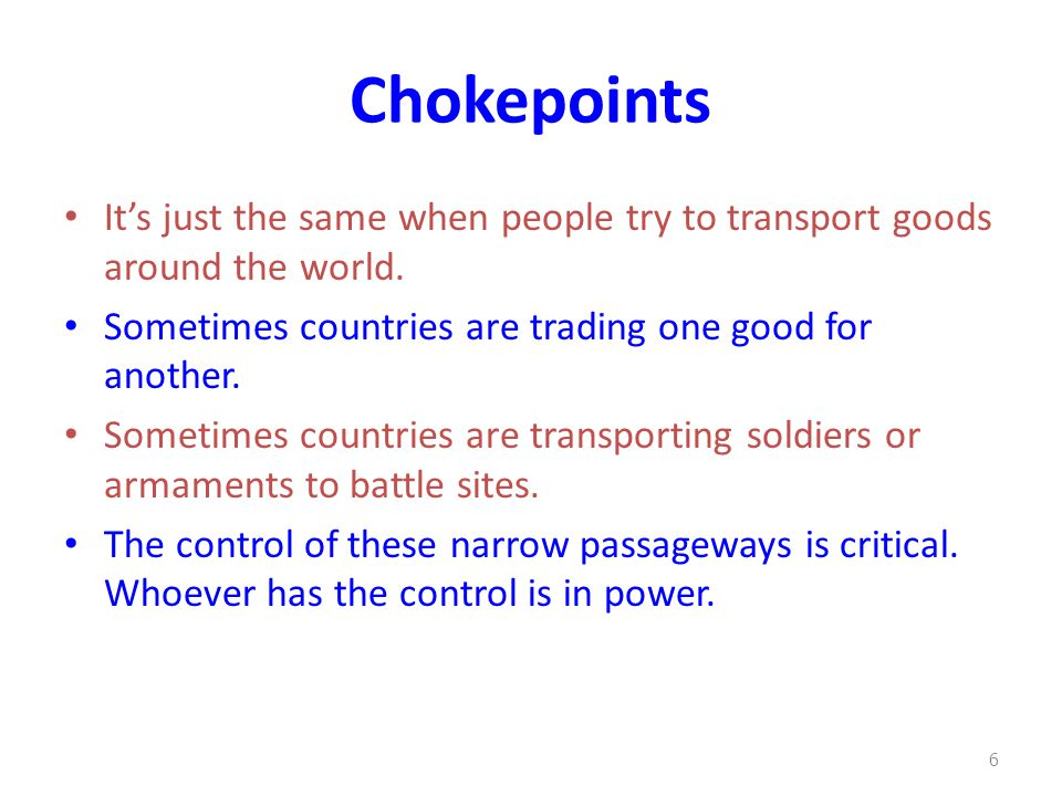 Chokepoints It's just the same when people try to transport goods around the world. Sometimes countries are trading one good for another.