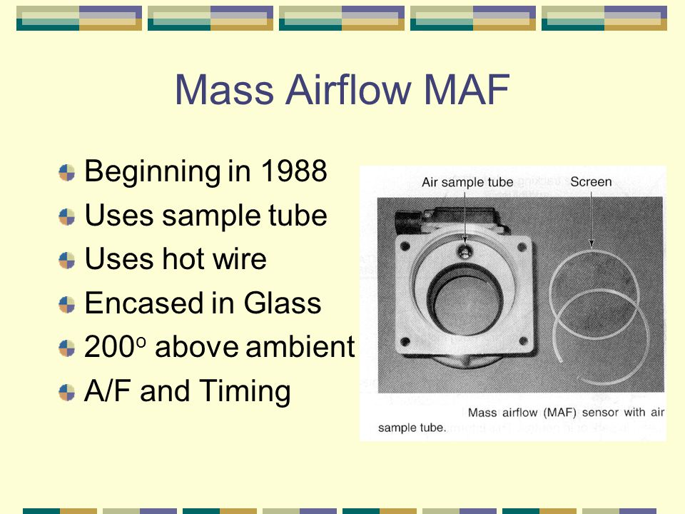 Mass Airflow MAF Beginning in 1988 Uses sample tube Uses hot wire