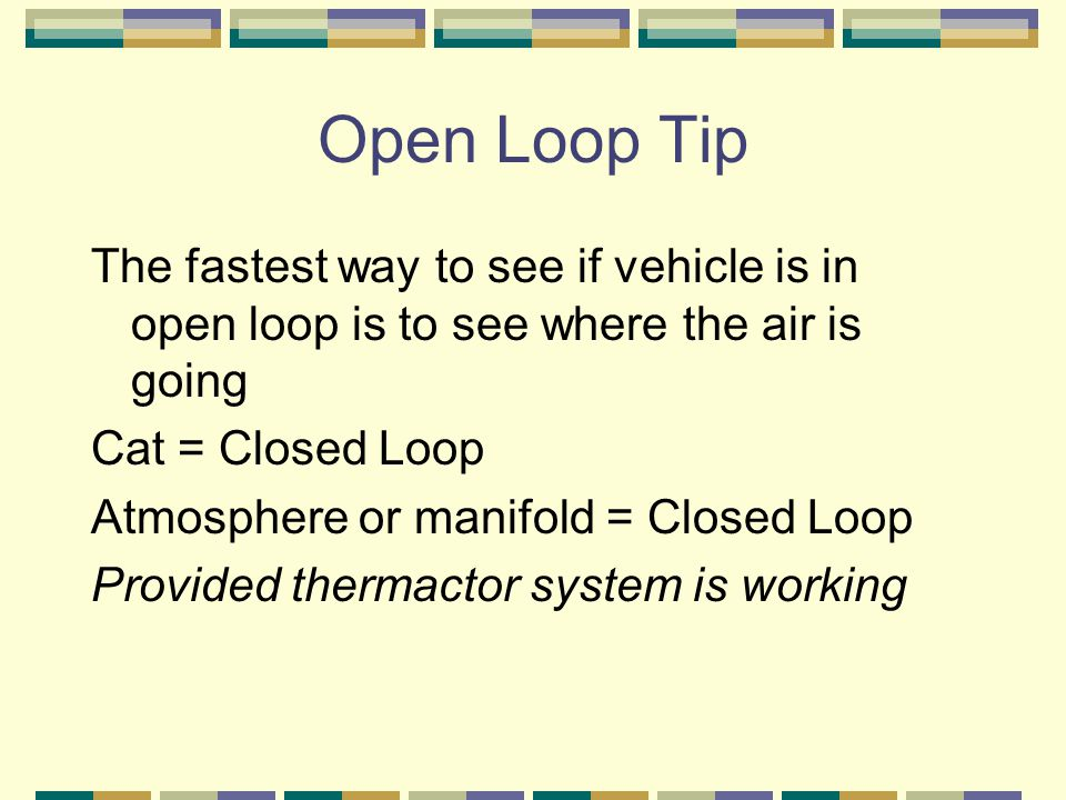 Open Loop Tip The fastest way to see if vehicle is in open loop is to see where the air is going. Cat = Closed Loop.