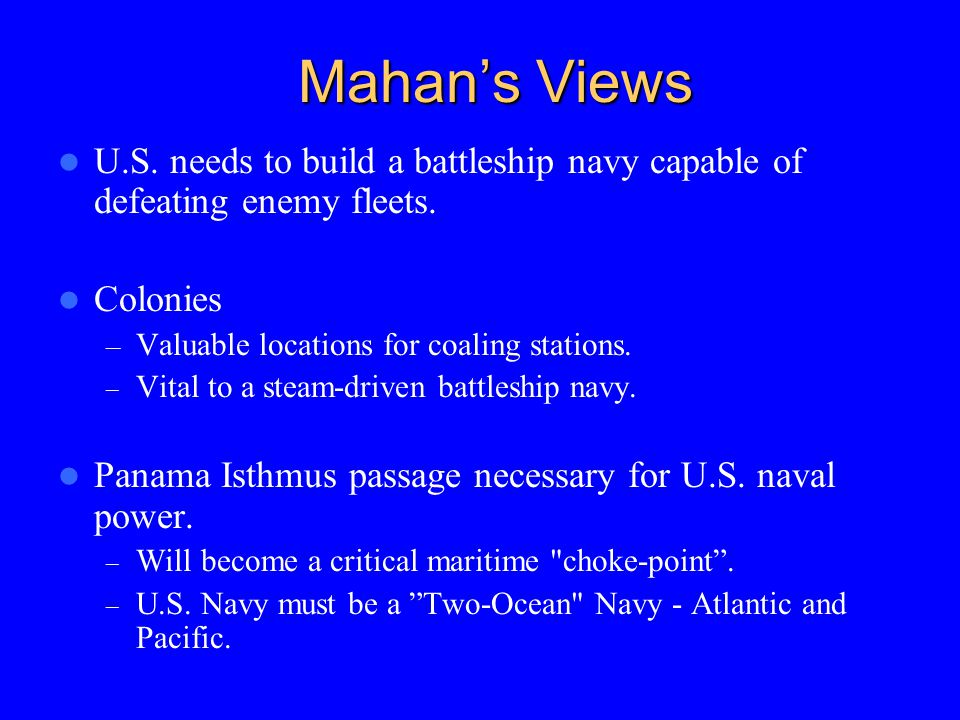 Mahan's Views U.S. needs to build a battleship navy capable of defeating enemy fleets. Colonies. Valuable locations for coaling stations.