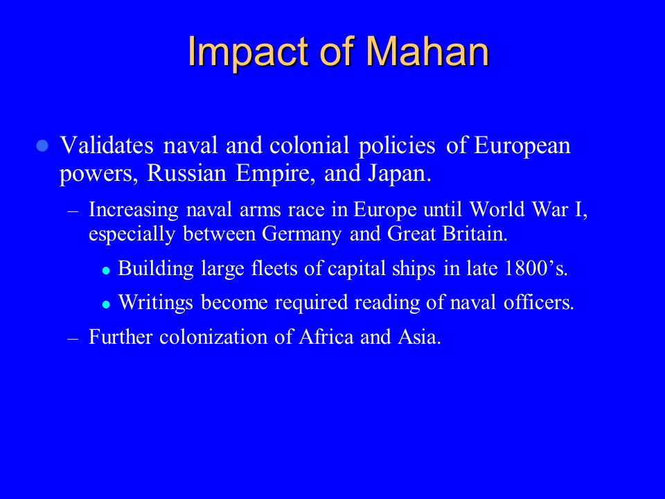 Impact of Mahan Validates naval and colonial policies of European powers, Russian Empire, and Japan.