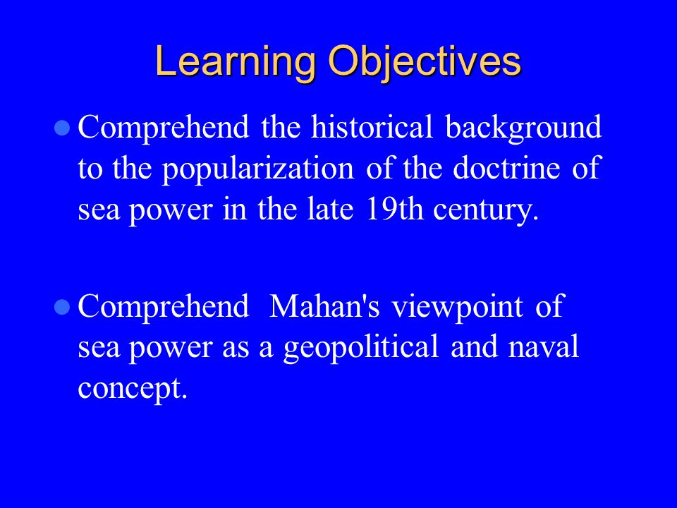 Learning Objectives Comprehend the historical background to the popularization of the doctrine of sea power in the late 19th century.
