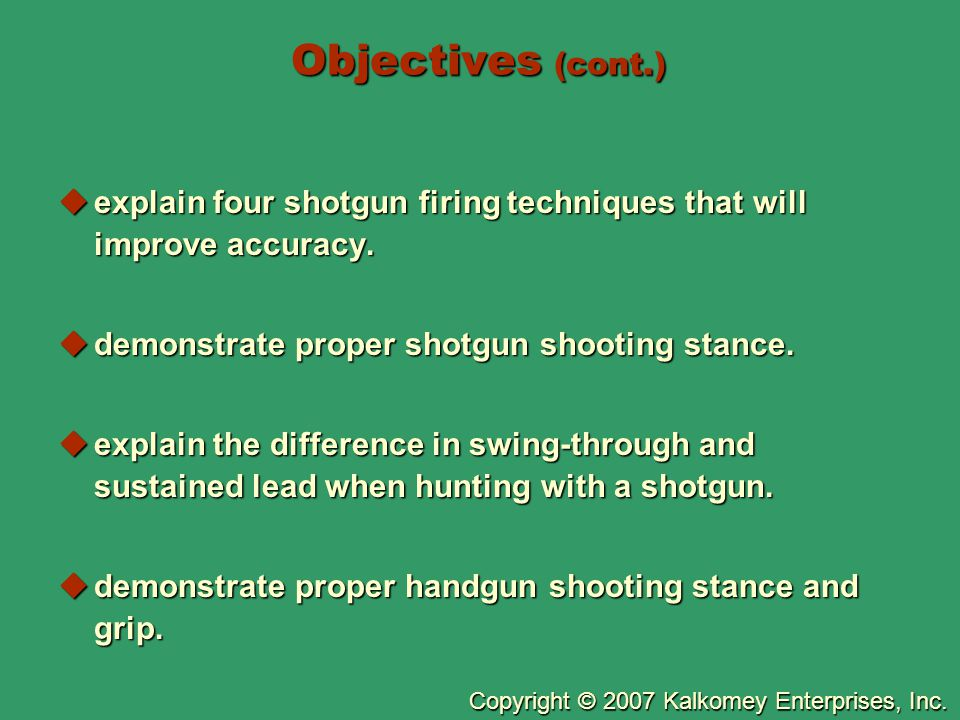 Objectives (cont.) explain four shotgun firing techniques that will improve accuracy. demonstrate proper shotgun shooting stance.