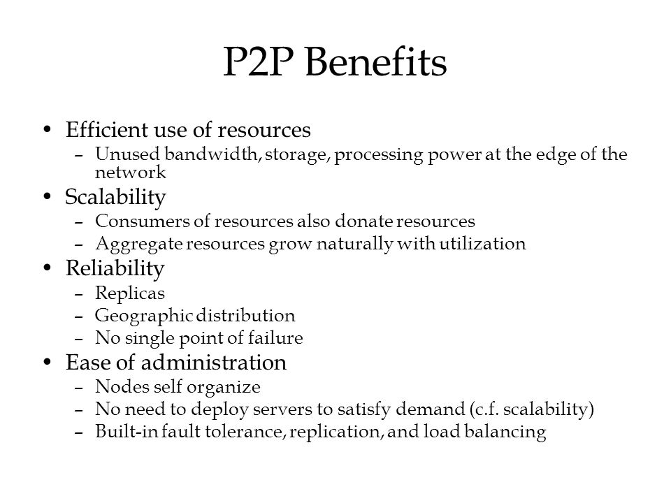 P2P Benefits Efficient use of resources Scalability Reliability