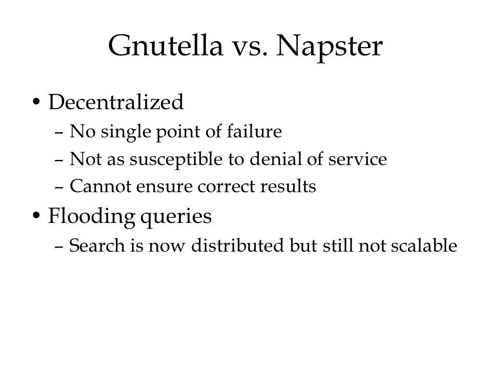 Gnutella vs. Napster Decentralized Flooding queries