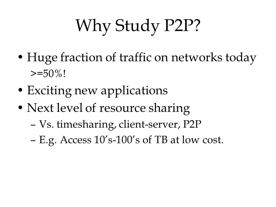 Why Study P2P Huge fraction of traffic on networks today