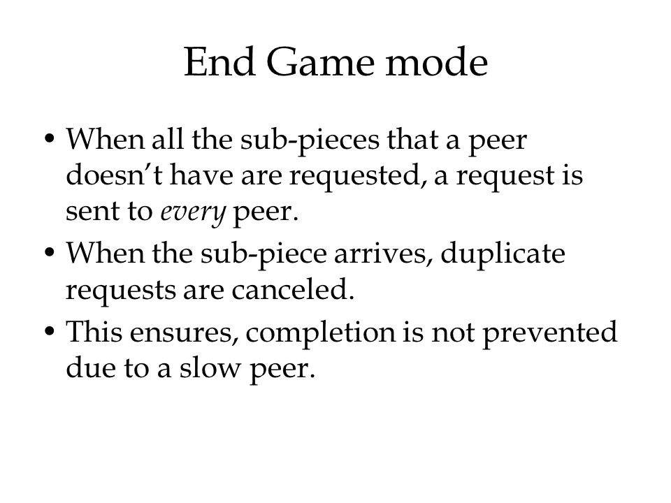 End Game mode When all the sub-pieces that a peer doesn't have are requested, a request is sent to every peer.