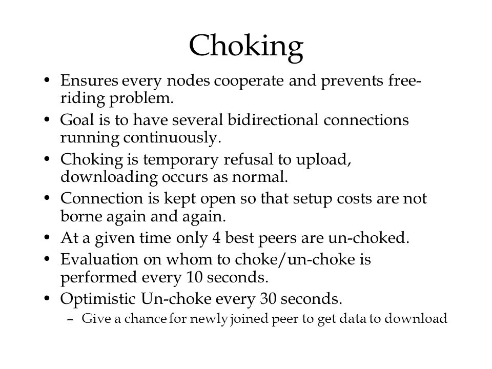 Choking Ensures every nodes cooperate and prevents free-riding problem. Goal is to have several bidirectional connections running continuously.