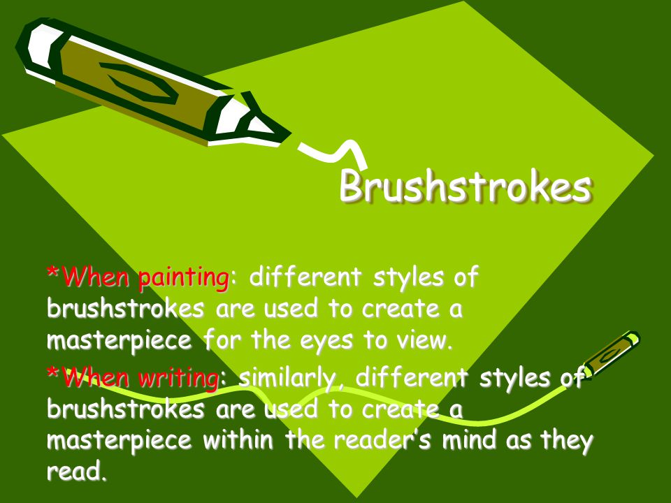 Brushstrokes *When painting: different styles of brushstrokes are used to create a masterpiece for the eyes to view.