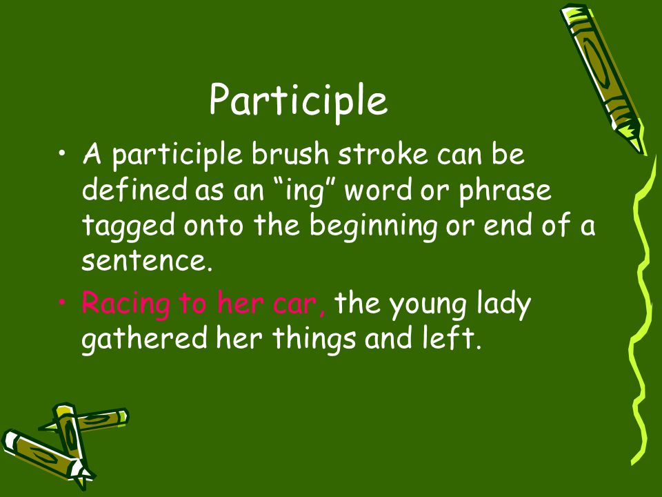 Participle A participle brush stroke can be defined as an ing word or phrase tagged onto the beginning or end of a sentence.