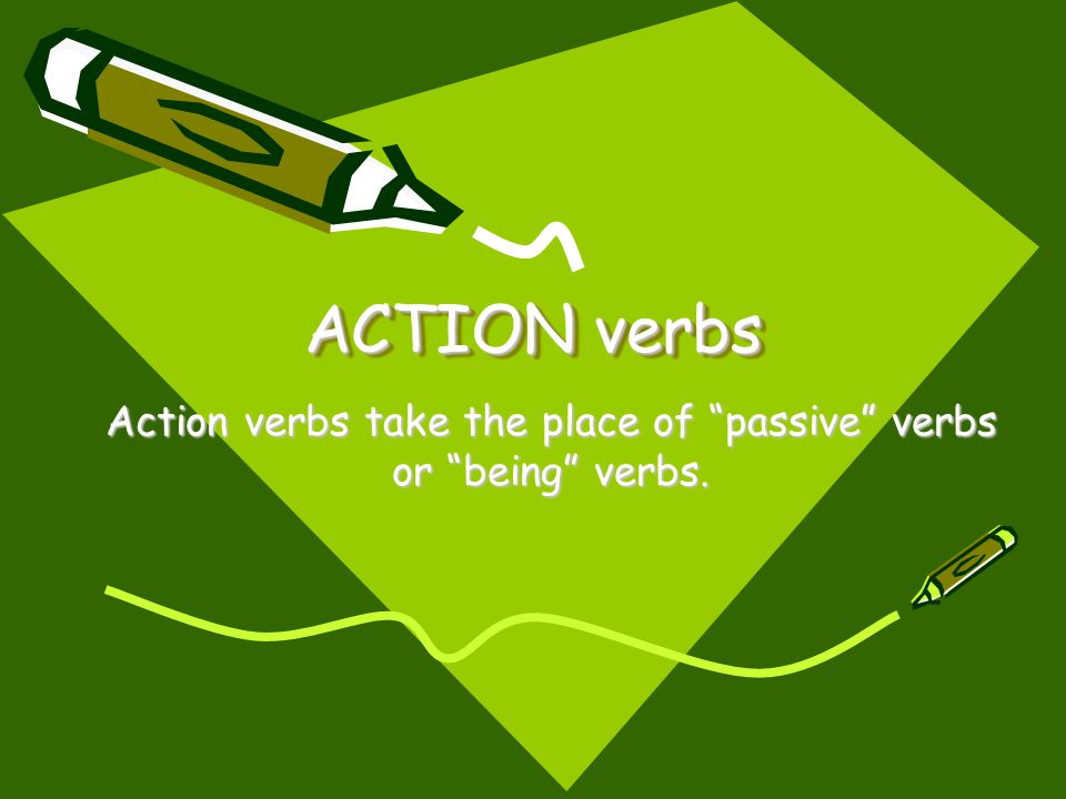Action verbs take the place of passive verbs or being verbs.