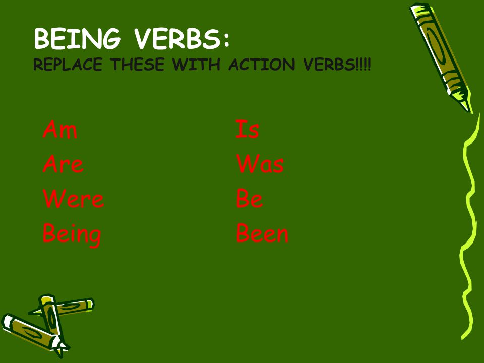 Being Verbs: Replace these with ACTION VERBS!!!!