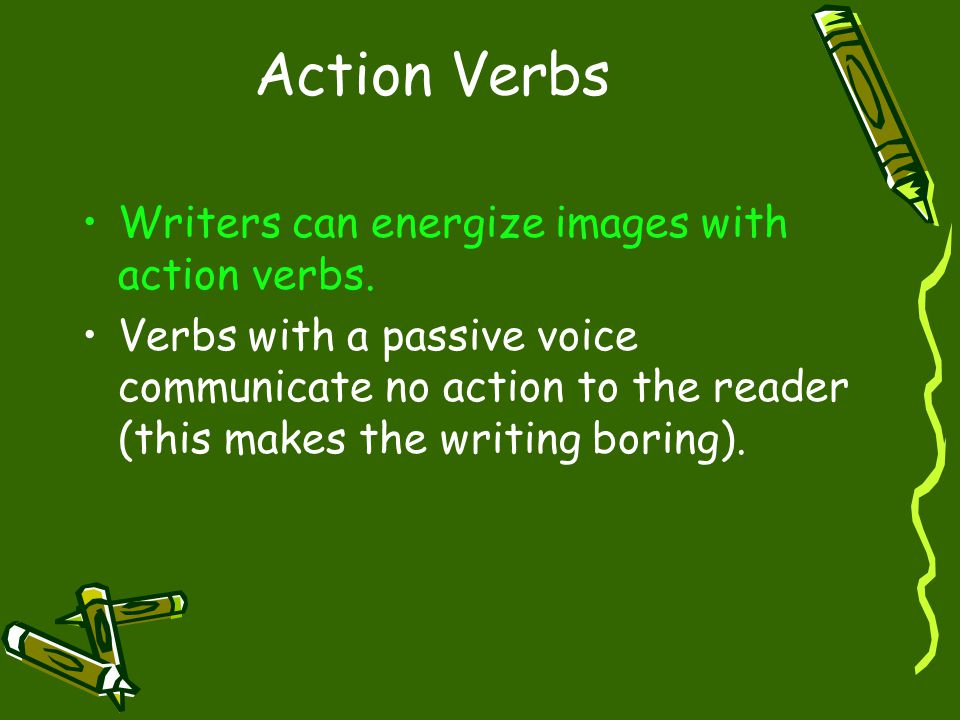 Action Verbs Writers can energize images with action verbs.