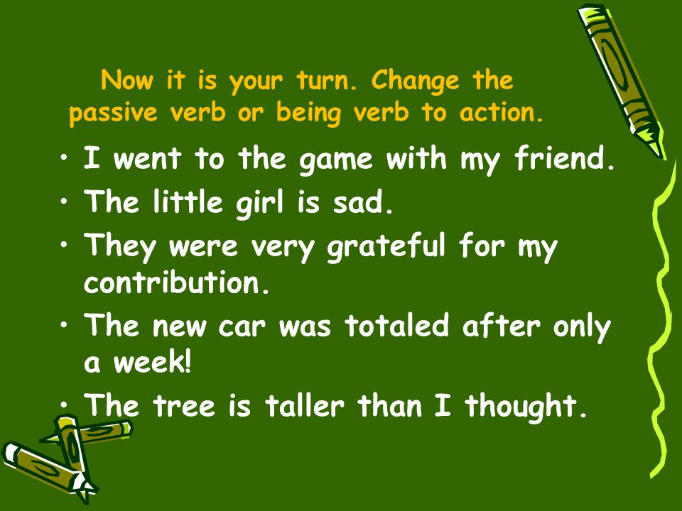 Now it is your turn. Change the passive verb or being verb to action.