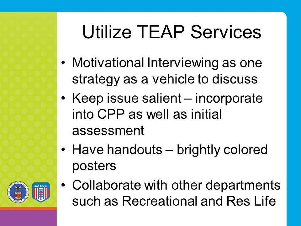 Utilize TEAP Services Motivational Interviewing as one strategy as a vehicle to discuss.