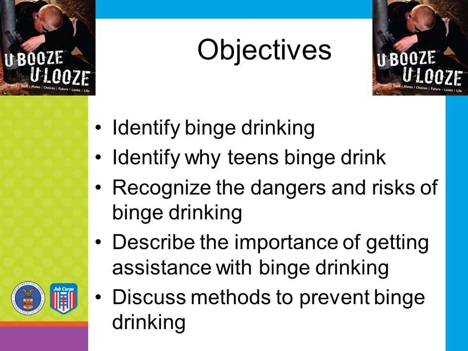 Objectives Identify binge drinking Identify why teens binge drink