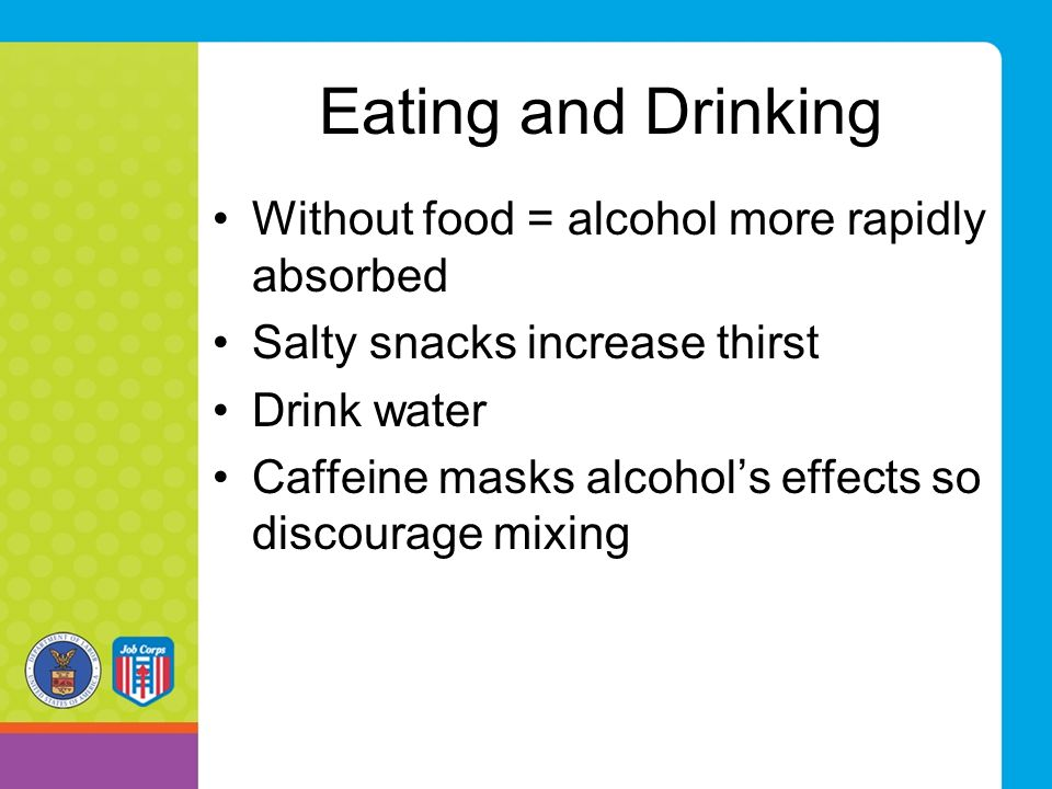 Eating and Drinking Without food = alcohol more rapidly absorbed