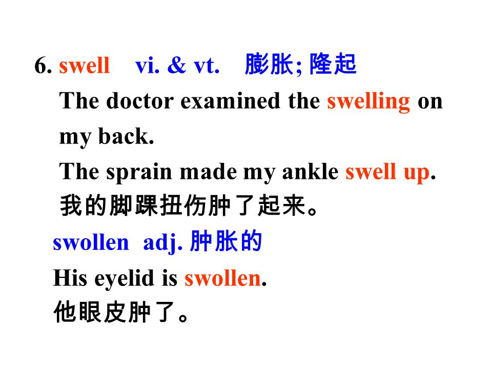 6. swell vi. & vt. 膨胀; 隆起 The doctor examined the swelling on my back. The sprain made my ankle swell up.