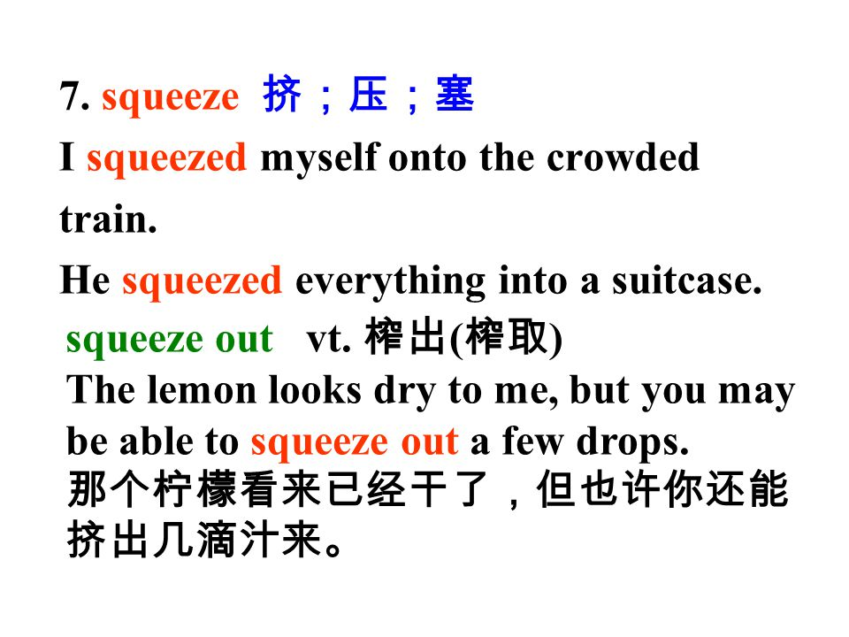 7. squeeze 挤;压;塞 I squeezed myself onto the crowded. train. He squeezed everything into a suitcase.