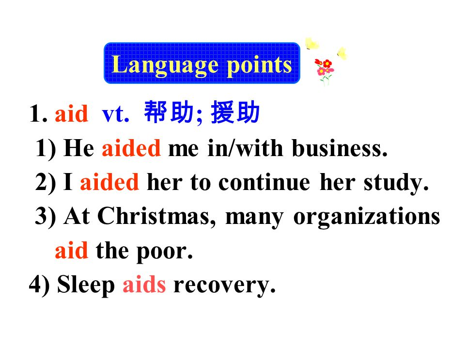 Language points 1. aid vt. 帮助; 援助. 1) He aided me in/with business. 2) I aided her to continue her study.