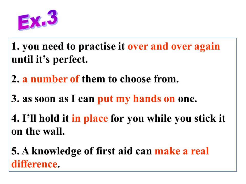 Ex.3 1. you need to practise it over and over again until it's perfect. 2. a number of them to choose from.